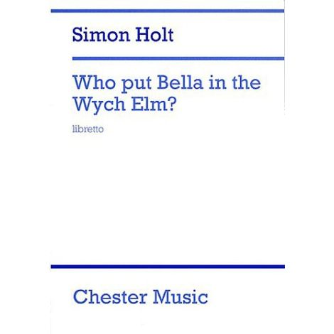 Simon Holt: Who Put Bella In The Wych Elm? (Libretto)