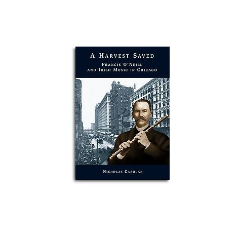 Nicholas Carolan: A Harvest Saved - Francis O'Neill And Irish Music In Chicago