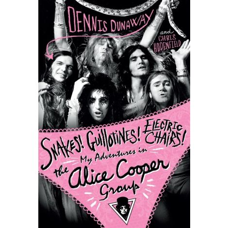 Dennis Dunaway: Snakes! Guillotines! Electric Chairs! My Adventures In The Alice Cooper Group